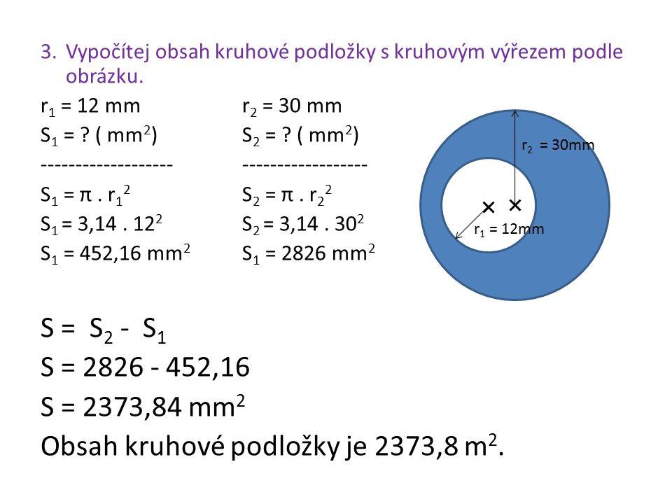 3. Vypočítej obsah kruhové podložky s kruhovým výřezem podle obrázku. r 1 = 12 mmr 2 = 30 mm S 1 = ? ( mm 2 )S 2 = ? ( mm 2 ) ------------------------