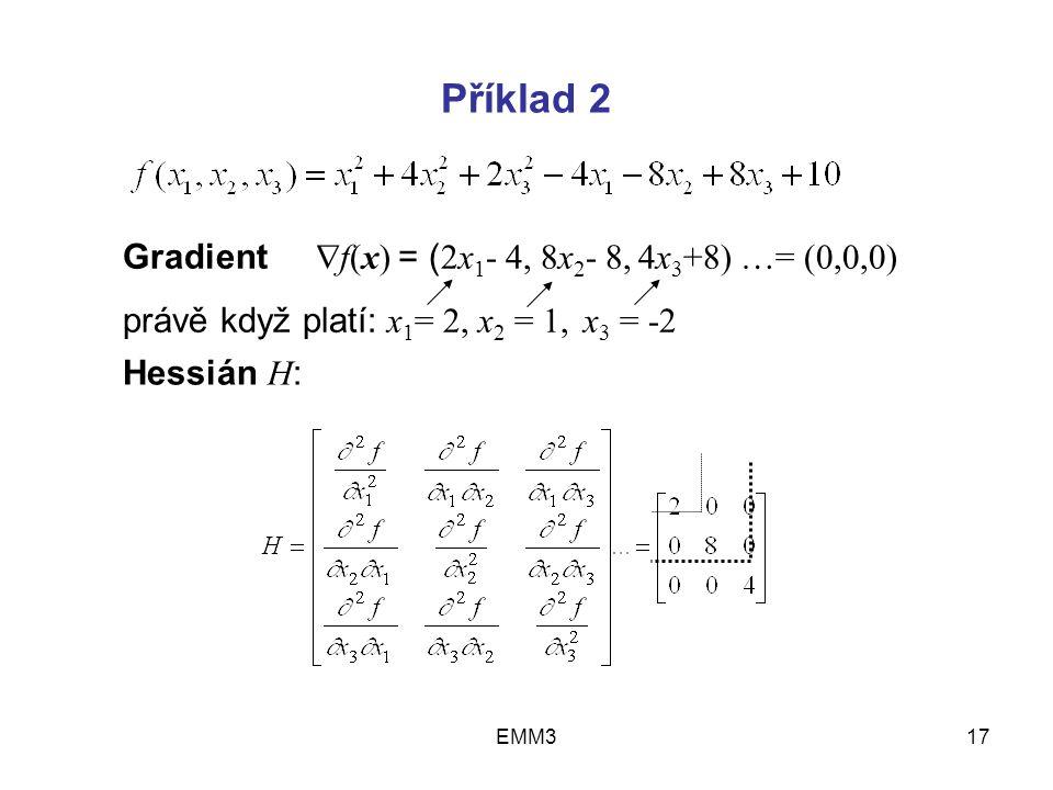 EMM317 Příklad 2 Gradient  f(x) = ( 2x 1 - 4, 8x 2 - 8, 4x 3 +8) …= (0,0,0) právě když platí: x 1 = 2, x 2 = 1, x 3 = -2 Hessián H :