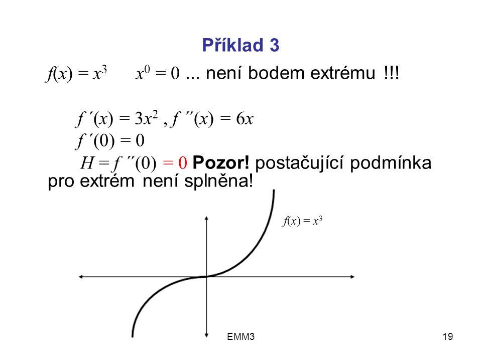 EMM319 Příklad 3 f(x) = x 3 x 0 = 0... není bodem extrému !!! f ´(x) = 3x 2, f ´´(x) = 6x f ´(0) = 0 H = f ´´(0) = 0 Pozor! postačující podmínka pro e