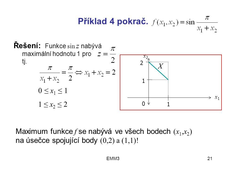 EMM321 Příklad 4 pokrač. Řešení: Funkce sin z nabývá maximální hodnotu 1 pro tj. 0 ≤ x 1 ≤ 1 1 ≤ x 2 ≤ 2 Maximum funkce f se nabývá ve všech bodech (x