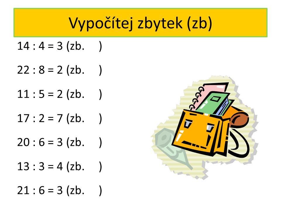 Vypočítej zbytek (zb) 14 : 4 = 3 (zb. ) 22 : 8 = 2 (zb. ) 11 : 5 = 2 (zb. ) 17 : 2 = 7 (zb. ) 20 : 6 = 3 (zb. ) 13 : 3 = 4 (zb. ) 21 : 6 = 3 (zb. ) 2