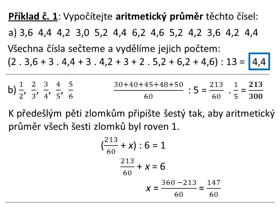 Příklad č. 1: Vypočítejte aritmetický průměr těchto čísel: a) 3,6 4,4 4,2 3,0 5,2 4,4 6,2 4,6 5,2 4,2 3,6 4,2 4,4 Všechna čísla sečteme a vydělíme jej