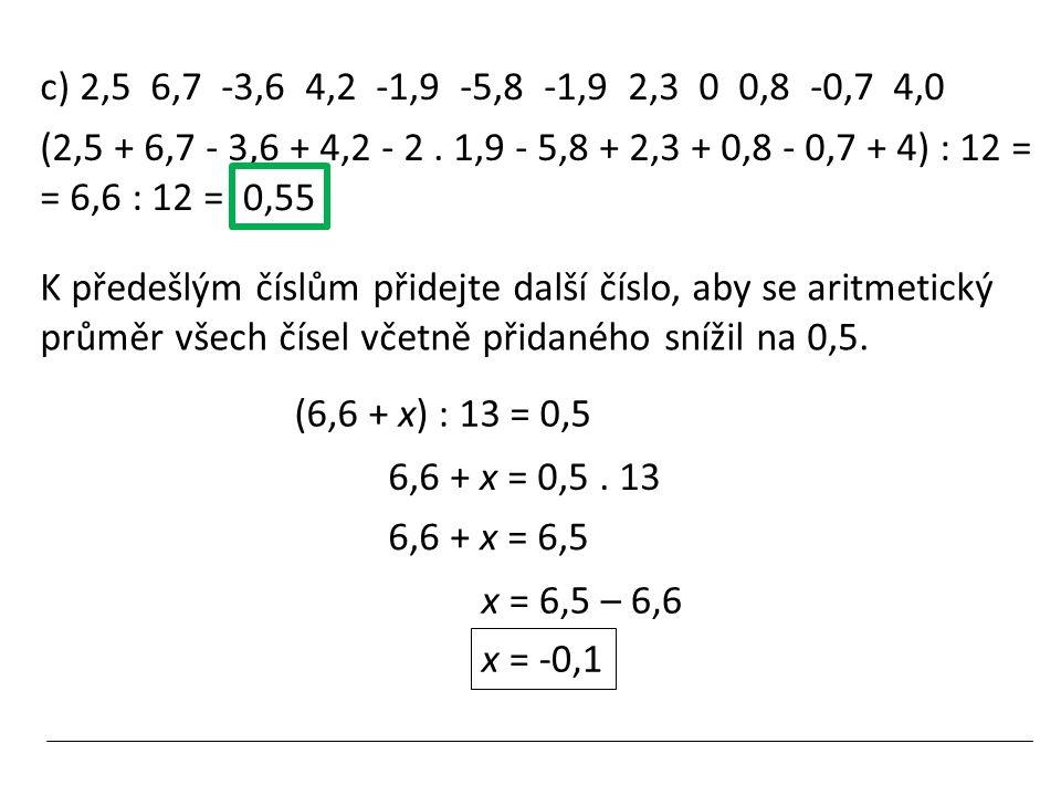 c) 2,5 6,7 -3,6 4,2 -1,9 -5,8 -1,9 2,3 0 0,8 -0,7 4,0 (2,5 + 6,7 - 3,6 + 4,2 - 2. 1,9 - 5,8 + 2,3 + 0,8 - 0,7 + 4) : 12 = = 6,6 : 12 = 0,55 K předešlý