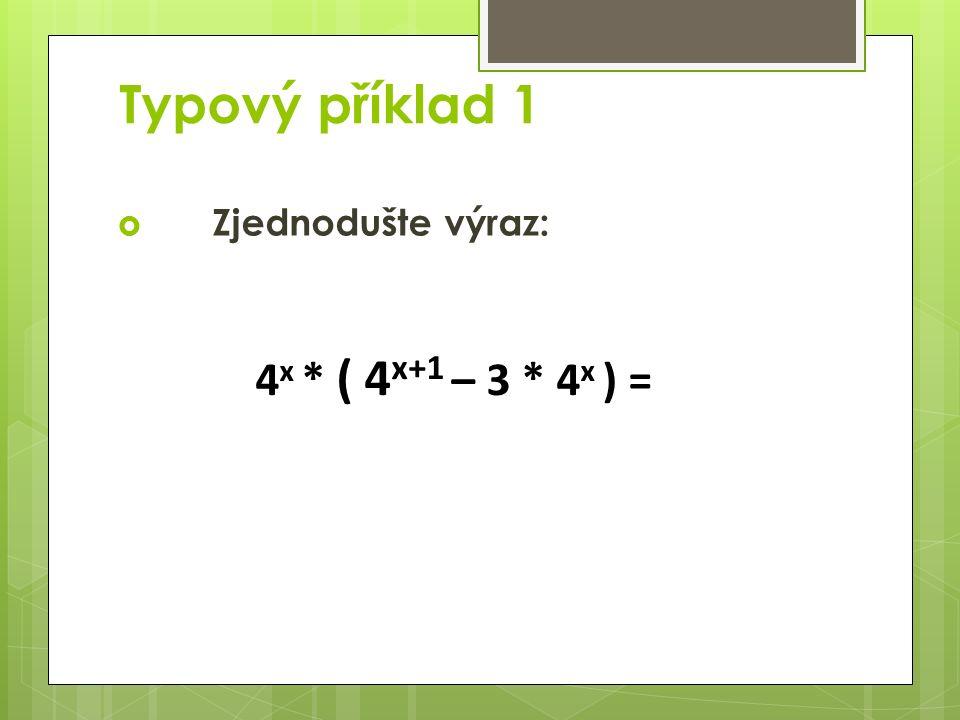 Typový příklad 1  Zjednodušte výraz: 4 x * ( 4 x+1 – 3 * 4 x ) =