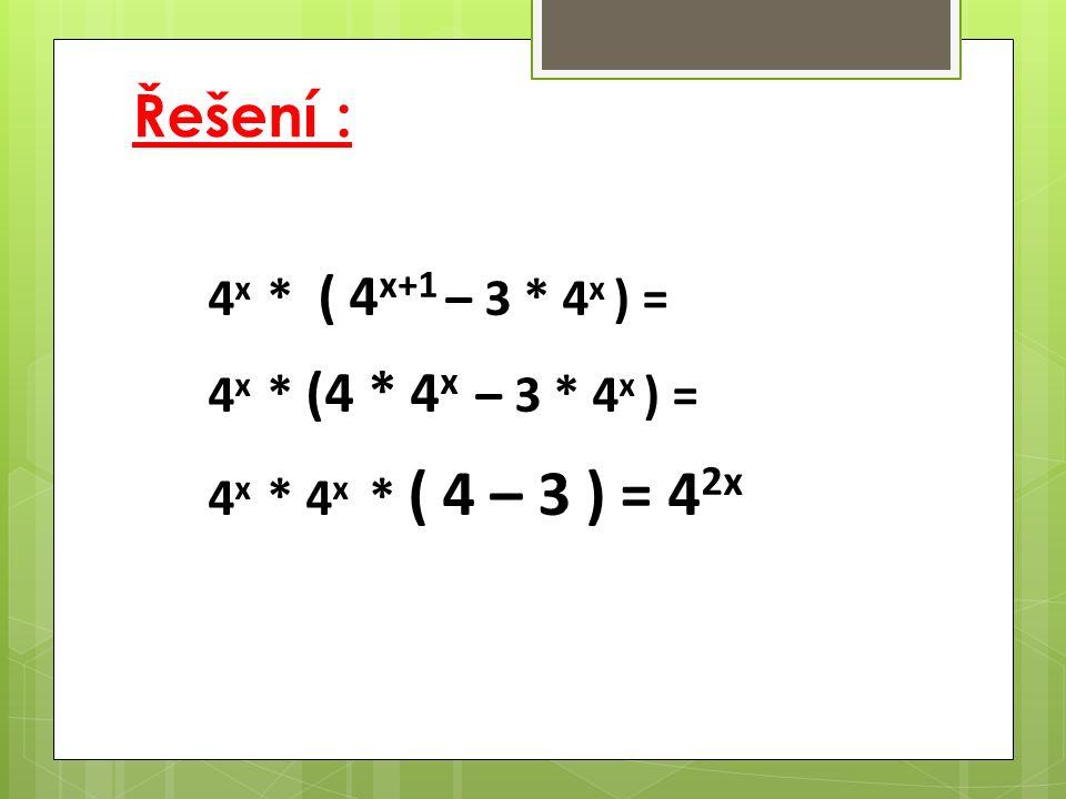 Řešení : 4 x * ( 4 x+1 – 3 * 4 x ) = 4 x * (4 * 4 x – 3 * 4 x ) = 4 x * 4 x * ( 4 – 3 ) = 4 2x