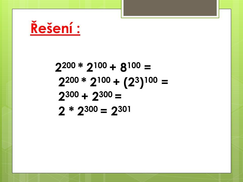 Řešení : 2 200 * 2 100 + 8 100 = 2 200 * 2 100 + (2 3 ) 100 = 2 300 + 2 300 = 2 * 2 300 = 2 301