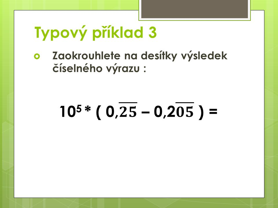 Typový příklad 3  Zaokrouhlete na desítky výsledek číselného výrazu :