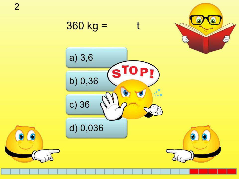 2 360 kg = t b) 0,36 a) 3,6 c) 36 d) 0,036