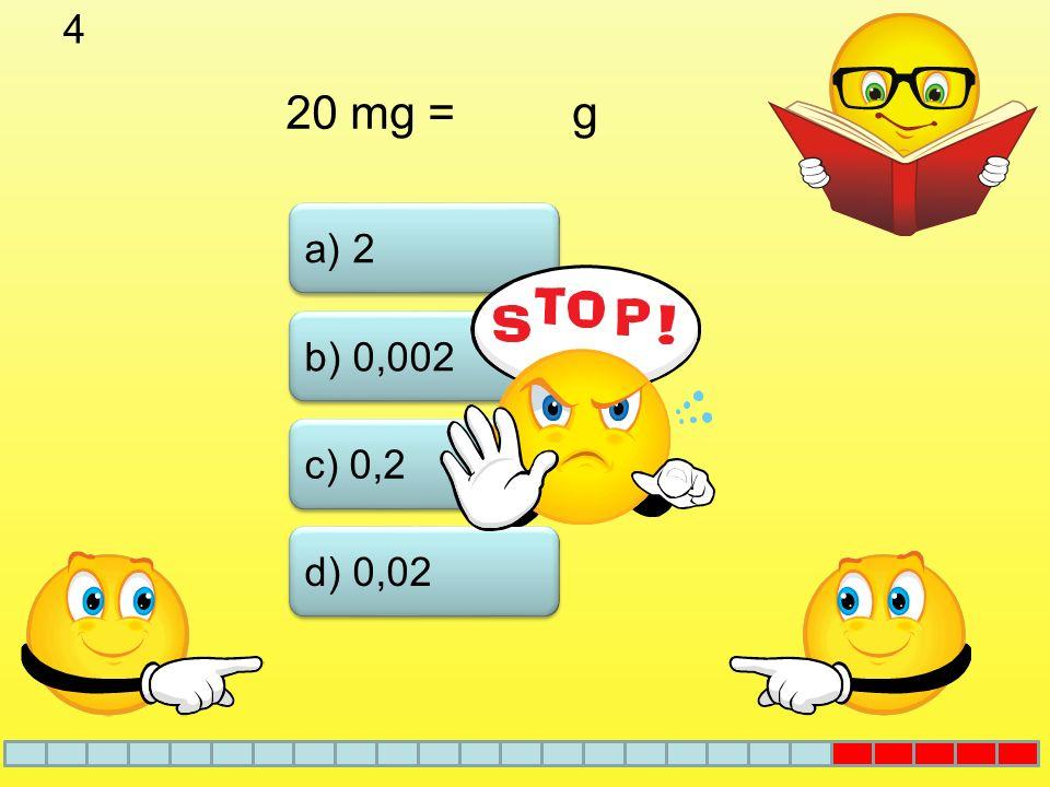 4 a) 2 b) 0,002 c) 0,2 20 mg = g d) 0,02