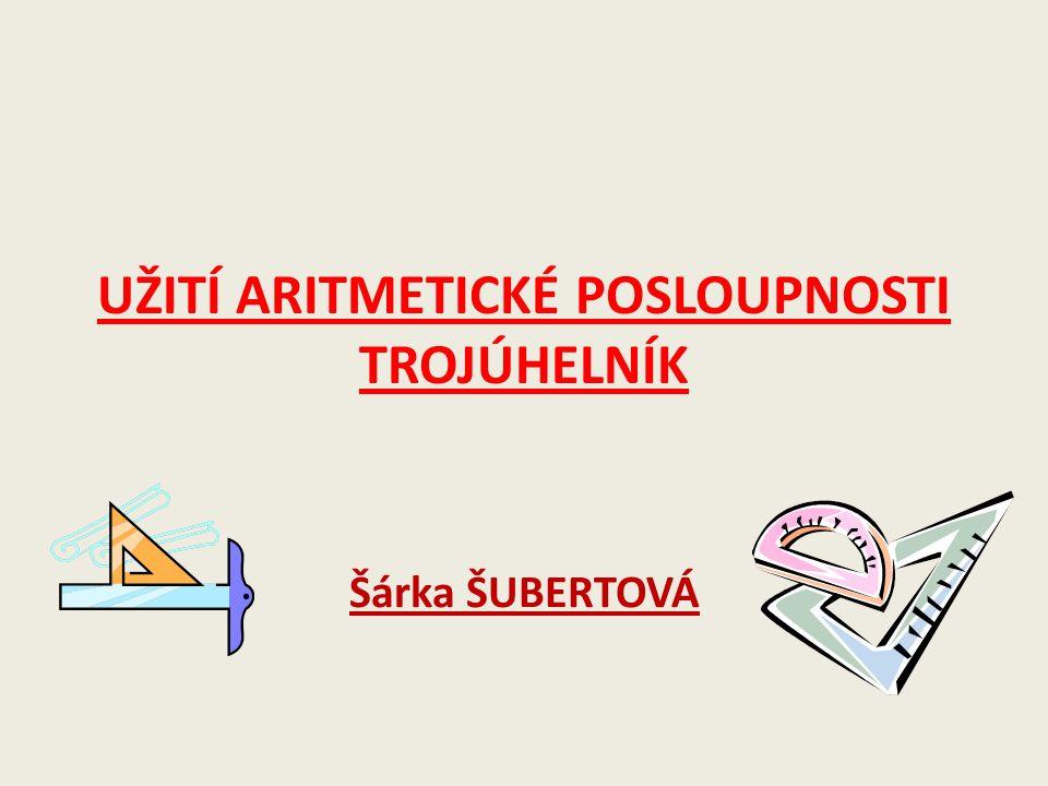 UŽITÍ ARITMETICKÉ POSLOUPNOSTI TROJÚHELNÍK Šárka ŠUBERTOVÁ