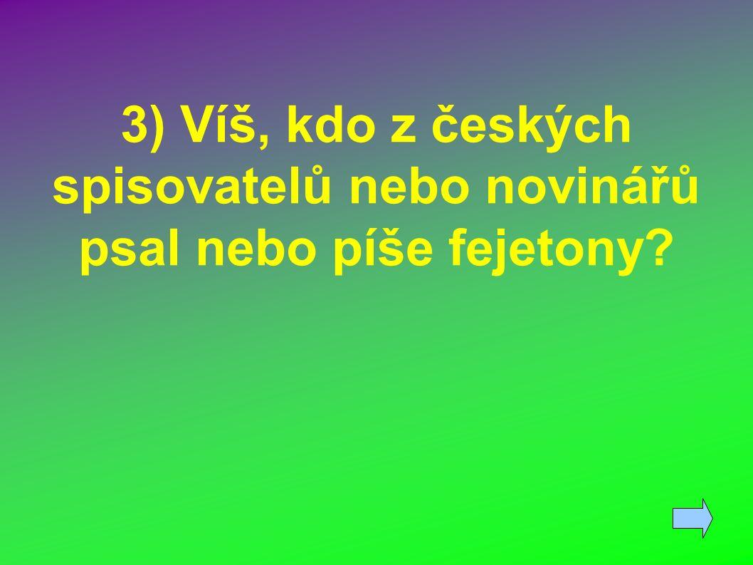 3) Víš, kdo z českých spisovatelů nebo novinářů psal nebo píše fejetony?