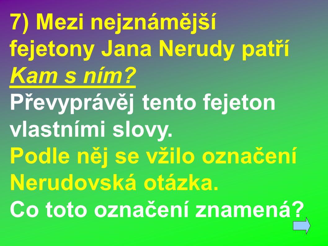 7) Mezi nejznámější fejetony Jana Nerudy patří Kam s ním.