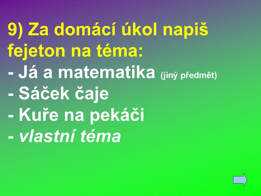 9) Za domácí úkol napiš fejeton na téma: - Já a matematika (jiný předmět) - Sáček čaje - Kuře na pekáči - vlastní téma