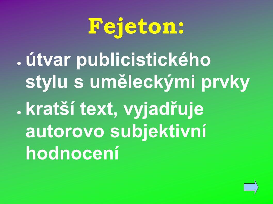 Fejeton: ● útvar publicistického stylu s uměleckými prvky ● kratší text, vyjadřuje autorovo subjektivní hodnocení
