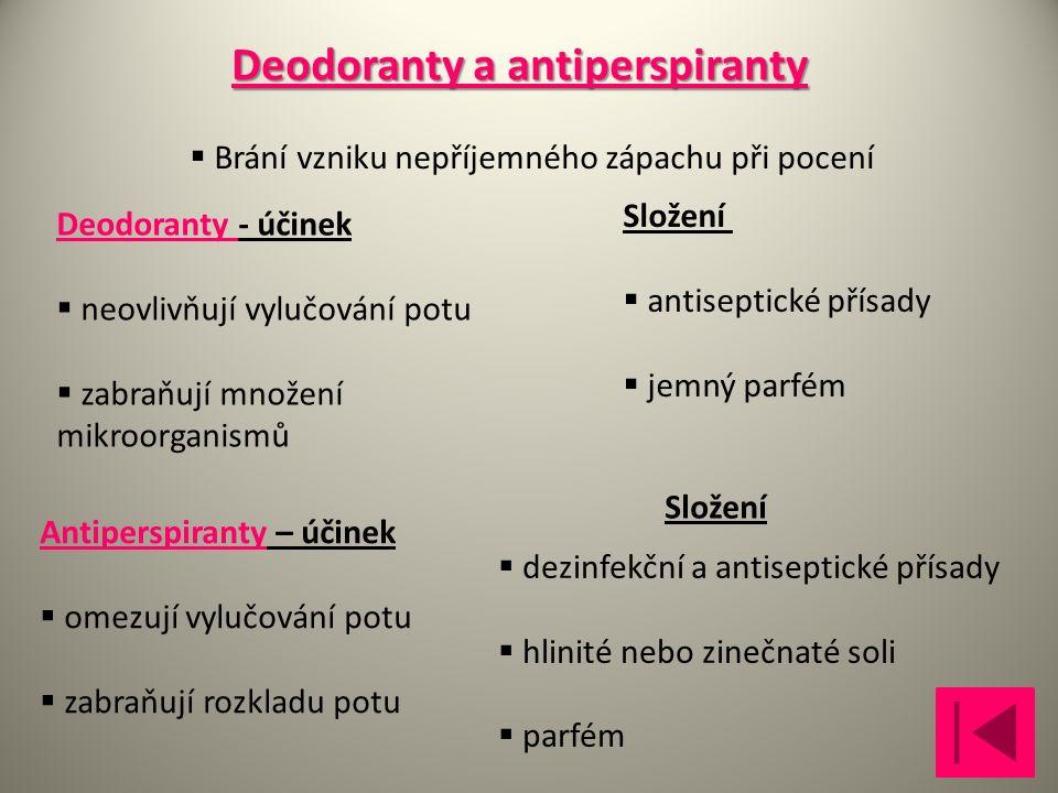Deodoranty a antiperspiranty  Brání vzniku nepříjemného zápachu při pocení Deodoranty - účinek  neovlivňují vylučování potu  zabraňují množení mikroorganismů Složení  antiseptické přísady  jemný parfém Antiperspiranty – účinek  omezují vylučování potu  zabraňují rozkladu potu  dezinfekční a antiseptické přísady  hlinité nebo zinečnaté soli  parfém Složení