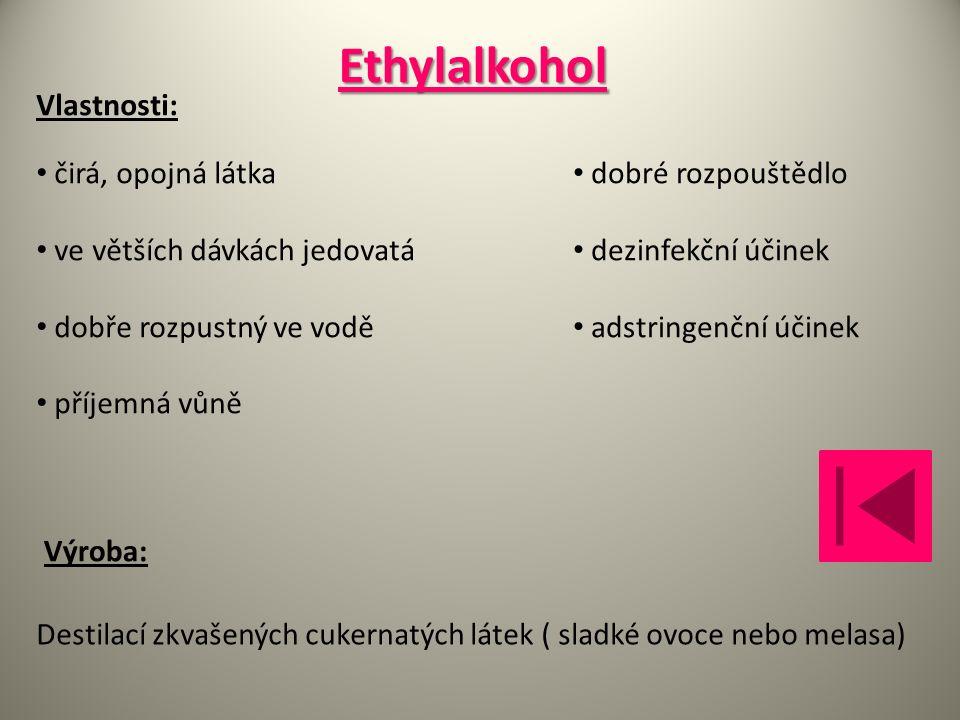 Ethylalkohol Vlastnosti: dobré rozpouštědlo dezinfekční účinek adstringenční účinek Výroba: Destilací zkvašených cukernatých látek ( sladké ovoce nebo melasa) čirá, opojná látka ve větších dávkách jedovatá dobře rozpustný ve vodě příjemná vůně