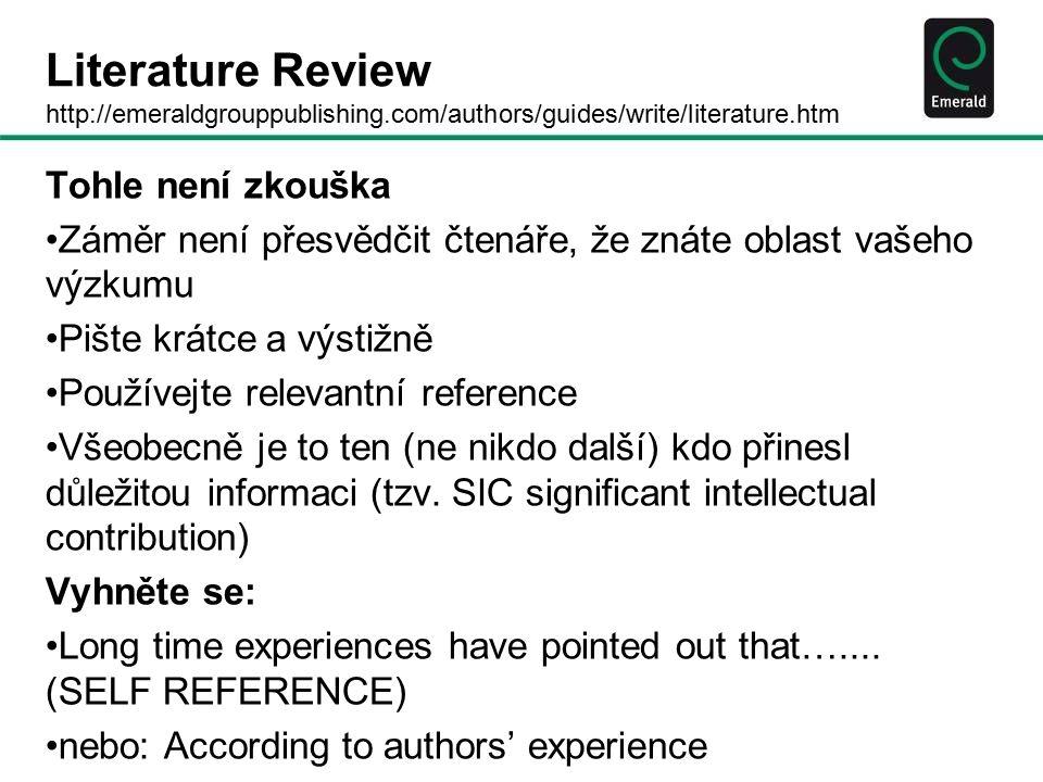 Literature Review http://emeraldgrouppublishing.com/authors/guides/write/literature.htm Tohle není zkouška Záměr není přesvědčit čtenáře, že znáte oblast vašeho výzkumu Pište krátce a výstižně Používejte relevantní reference Všeobecně je to ten (ne nikdo další) kdo přinesl důležitou informaci (tzv.