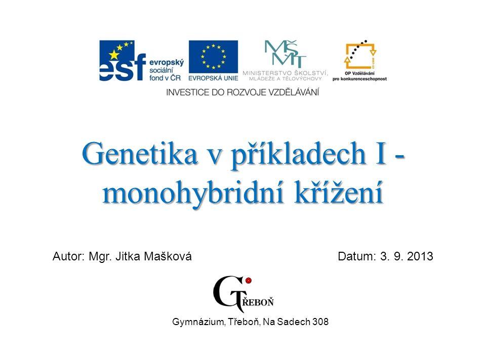 Genetika v příkladech I - monohybridní křížení Autor: Mgr. Jitka MaškováDatum: 3. 9. 2013 Gymnázium, Třeboň, Na Sadech 308