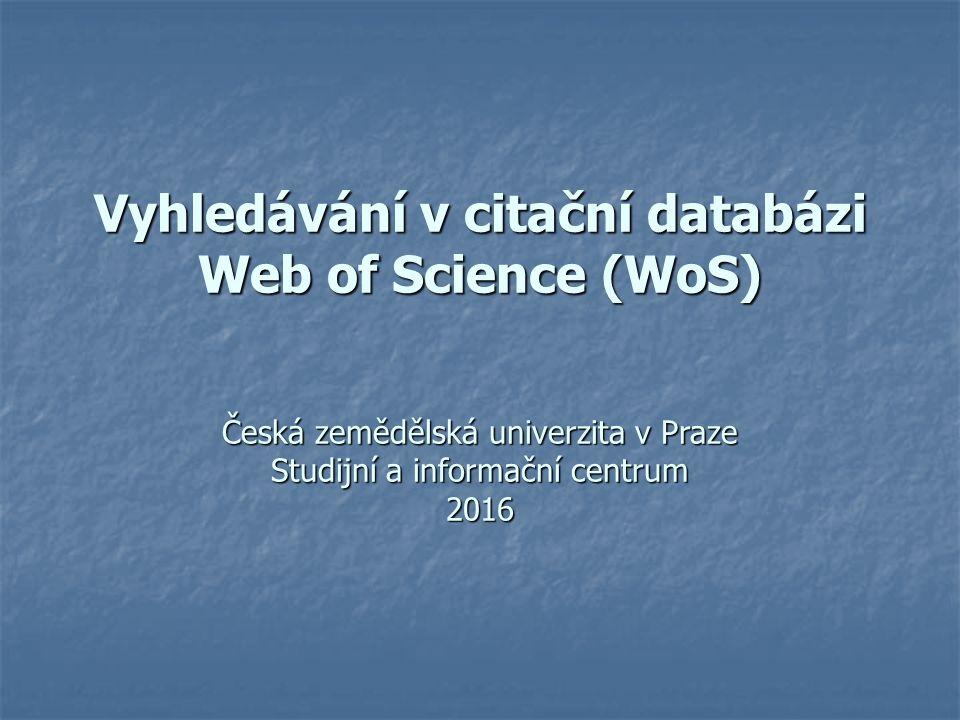 Vyhledávání v citační databázi Web of Science (WoS) Česká zemědělská univerzita v Praze Studijní a informační centrum 2016