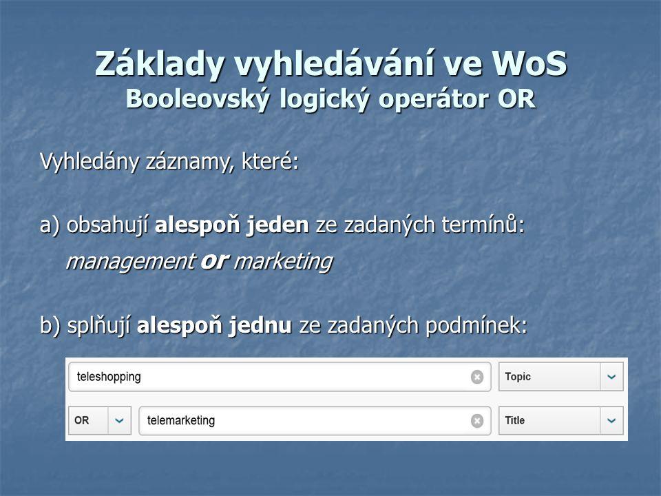 Základy vyhledávání ve WoS Booleovský logický operátor OR Vyhledány záznamy, které: a) obsahují alespoň jeden ze zadaných termínů: management or marketing b) splňují alespoň jednu ze zadaných podmínek: