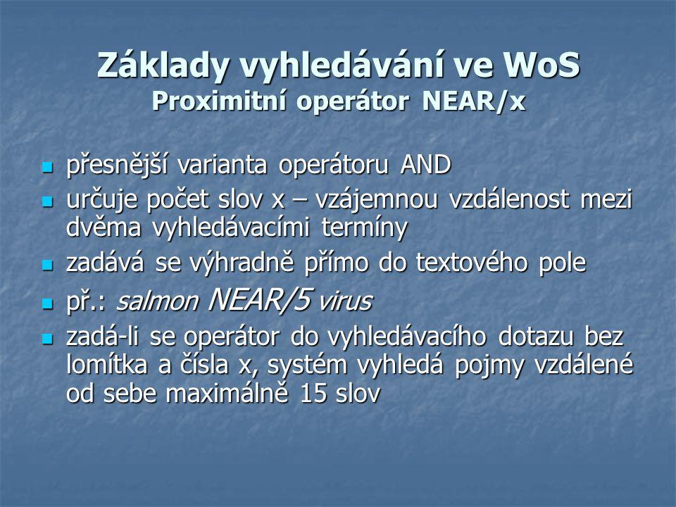 Základy vyhledávání ve WoS Proximitní operátor NEAR/x přesnější varianta operátoru AND přesnější varianta operátoru AND určuje počet slov x – vzájemnou vzdálenost mezi dvěma vyhledávacími termíny určuje počet slov x – vzájemnou vzdálenost mezi dvěma vyhledávacími termíny zadává se výhradně přímo do textového pole zadává se výhradně přímo do textového pole př.: salmon NEAR/5 virus př.: salmon NEAR/5 virus zadá-li se operátor do vyhledávacího dotazu bez lomítka a čísla x, systém vyhledá pojmy vzdálené od sebe maximálně 15 slov zadá-li se operátor do vyhledávacího dotazu bez lomítka a čísla x, systém vyhledá pojmy vzdálené od sebe maximálně 15 slov