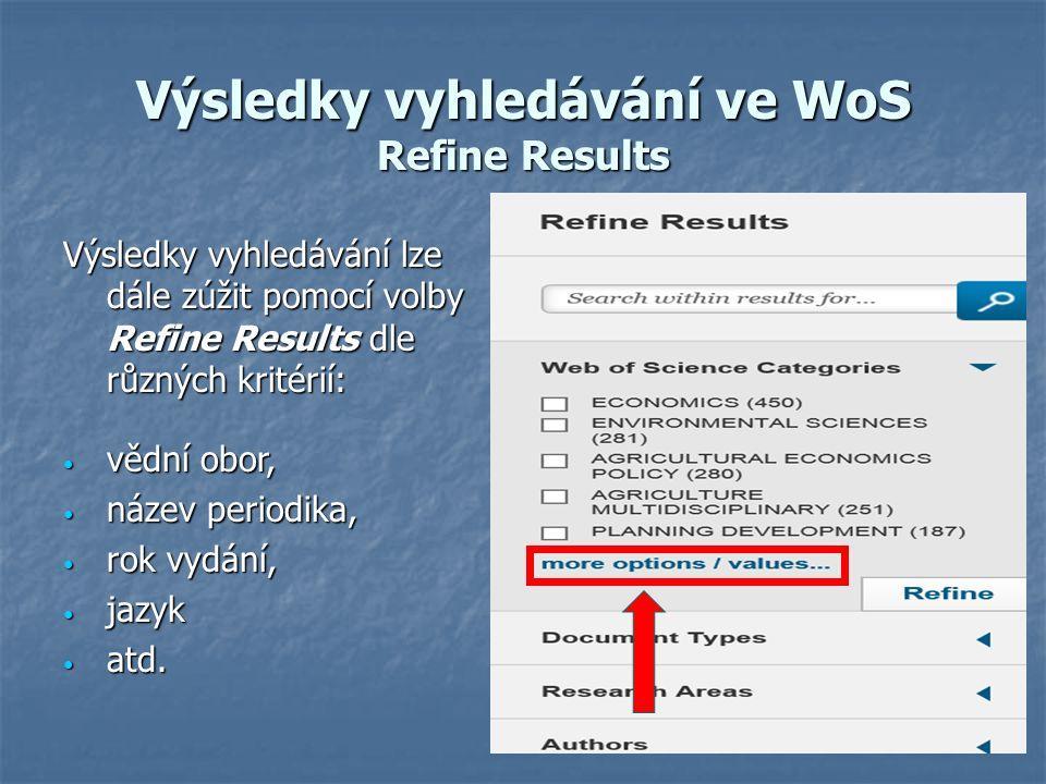 Výsledky vyhledávání ve WoS Refine Results Výsledky vyhledávání lze dále zúžit pomocí volby Refine Results dle různých kritérií: vědní obor, vědní obor, název periodika, název periodika, rok vydání, rok vydání, jazyk jazyk atd.