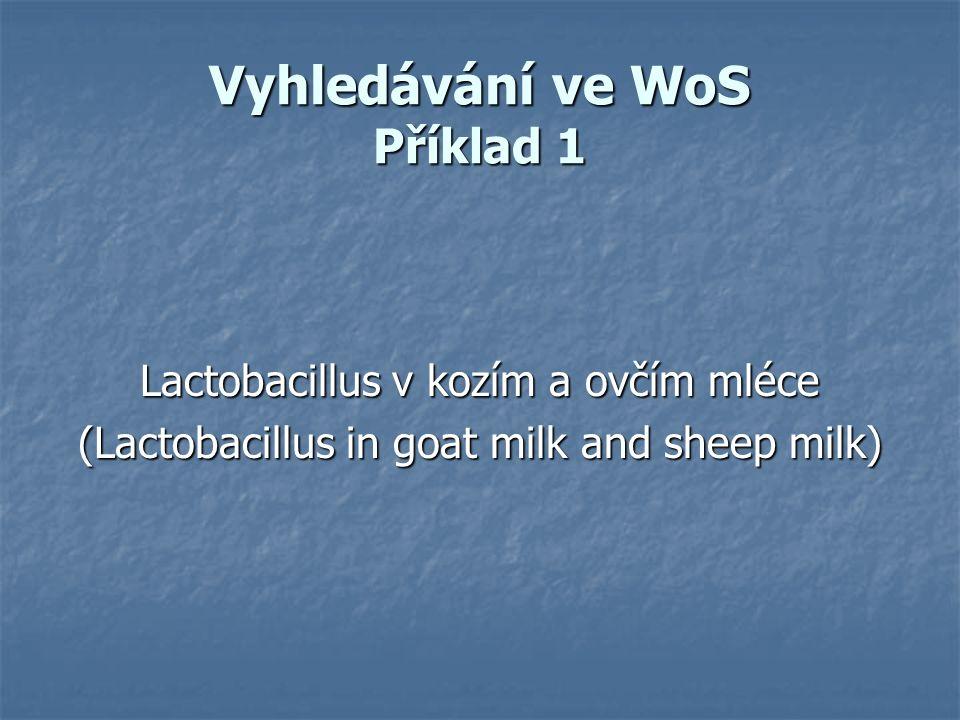 Vyhledávání ve WoS Příklad 1 Lactobacillus v kozím a ovčím mléce (Lactobacillus in goat milk and sheep milk)