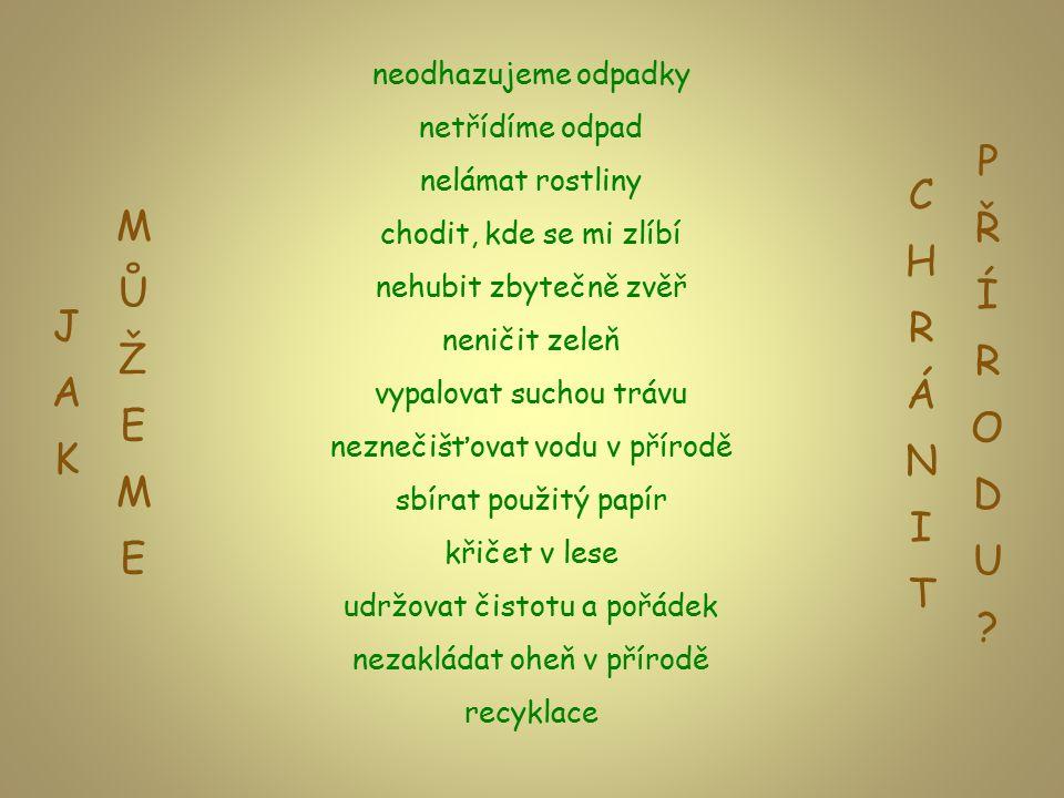 neodhazujeme odpadky netřídíme odpad nelámat rostliny chodit, kde se mi zlíbí nehubit zbytečně zvěř neničit zeleň vypalovat suchou trávu neznečišťovat