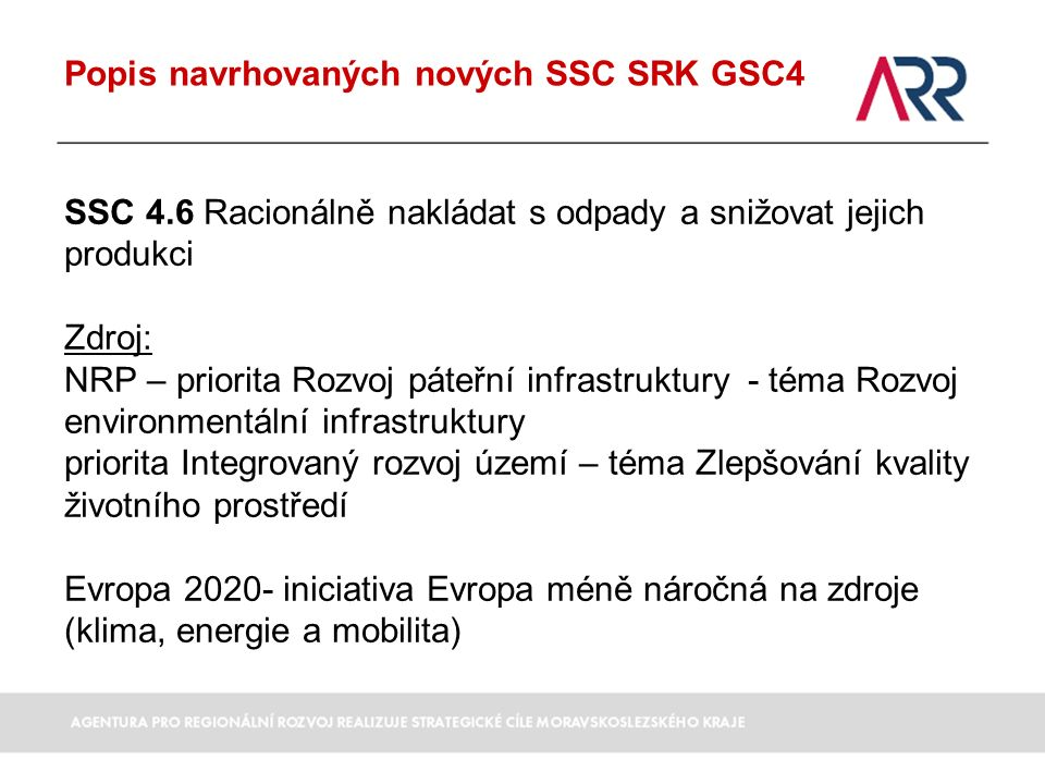 Popis navrhovaných nových SSC SRK GSC4 SSC 4.6 Racionálně nakládat s odpady a snižovat jejich produkci Zdroj: NRP – priorita Rozvoj páteřní infrastruktury - téma Rozvoj environmentální infrastruktury priorita Integrovaný rozvoj území – téma Zlepšování kvality životního prostředí Evropa 2020- iniciativa Evropa méně náročná na zdroje (klima, energie a mobilita)