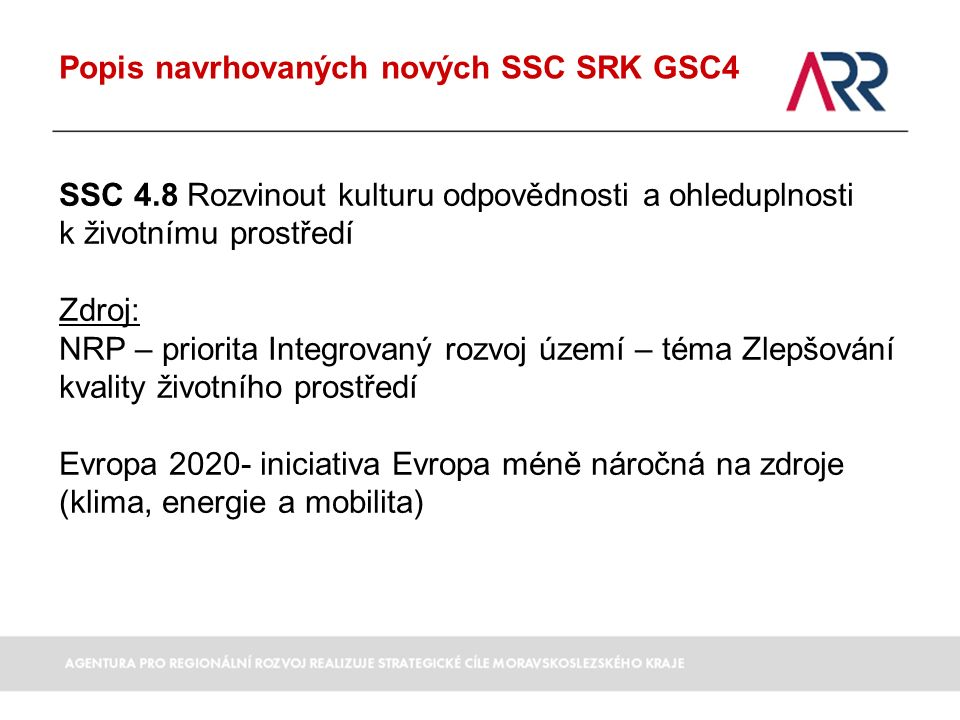 Popis navrhovaných nových SSC SRK GSC4 SSC 4.8 Rozvinout kulturu odpovědnosti a ohleduplnosti k životnímu prostředí Zdroj: NRP – priorita Integrovaný rozvoj území – téma Zlepšování kvality životního prostředí Evropa 2020- iniciativa Evropa méně náročná na zdroje (klima, energie a mobilita)