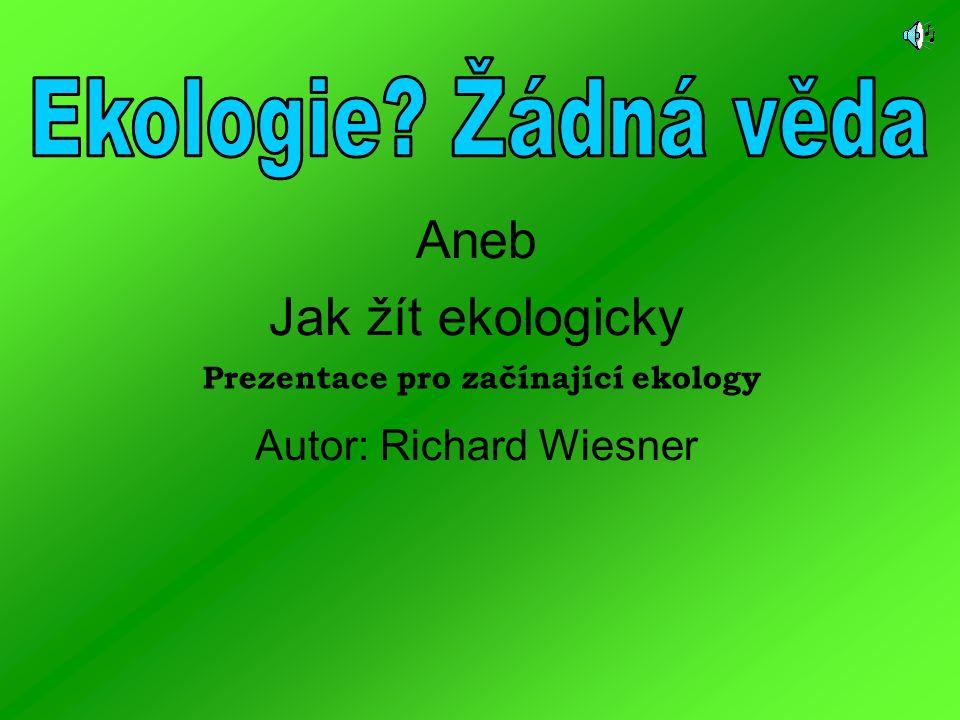 Aneb Jak žít ekologicky Autor: Richard Wiesner Prezentace pro začínající ekology