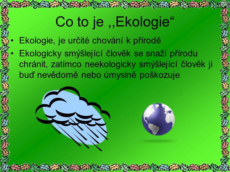 Co to je,,Ekologie Ekologie, je určité chování k přírodě Ekologicky smýšlející člověk se snaží přírodu chránit, zatímco neekologicky smýšlející člověk ji buď nevědomě nebo úmyslně poškozuje