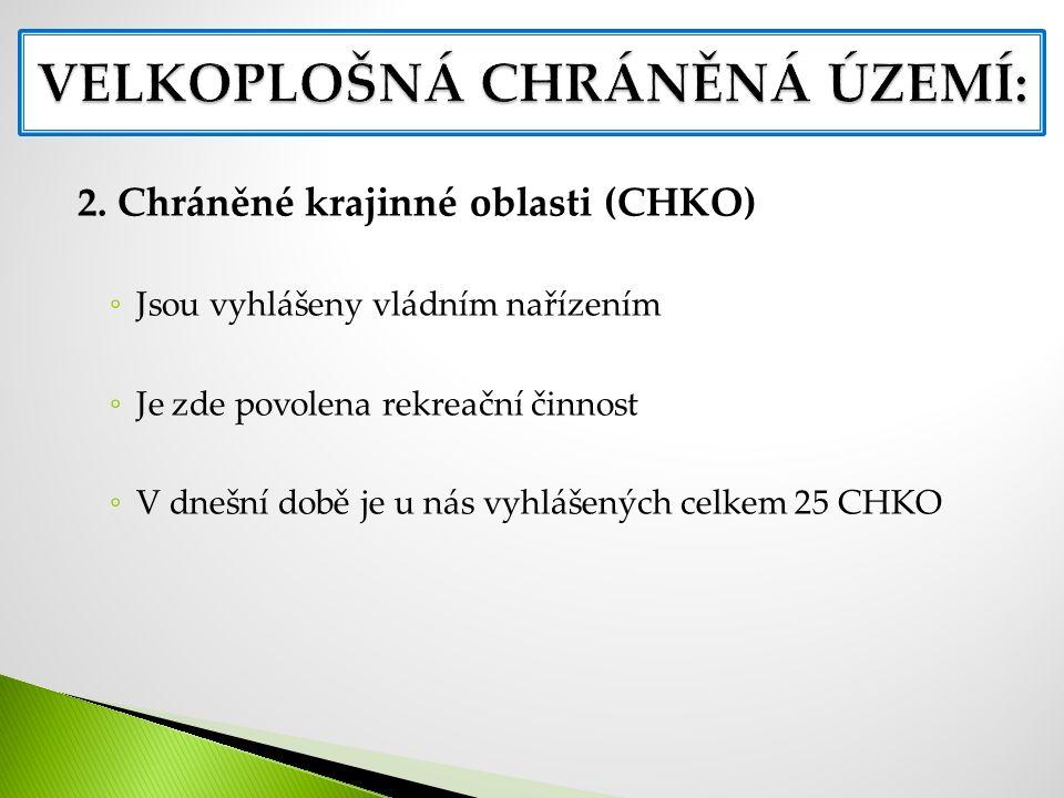 2. Chráněné krajinné oblasti (CHKO) ◦ Jsou vyhlášeny vládním nařízením ◦ Je zde povolena rekreační činnost ◦ V dnešní době je u nás vyhlášených celkem