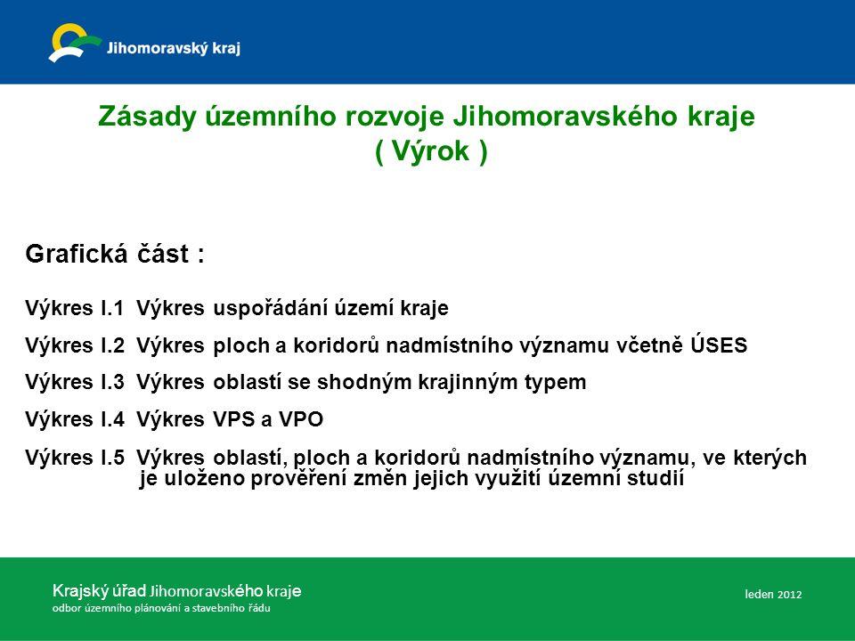 Zásady územního rozvoje Jihomoravského kraje ( Výrok ) Grafická část : Výkres I.1 Výkres uspořádání území kraje Výkres I.2 Výkres ploch a koridorů nadmístního významu včetně ÚSES Výkres I.3 Výkres oblastí se shodným krajinným typem Výkres I.4 Výkres VPS a VPO Výkres I.5 Výkres oblastí, ploch a koridorů nadmístního významu, ve kterých je uloženo prověření změn jejich využití územní studií Krajský úřad Jihomoravsk ého kraj e odbor územního plánování a stavebního řádu leden 2012