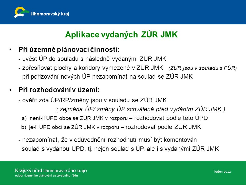 Aplikace vydaných ZÚR JMK Při územně plánovací činnosti: - uvést ÚP do souladu s následně vydanými ZÚR JMK - zpřesňovat plochy a koridory vymezené v ZÚR JMK (ZÚR jsou v souladu s PÚR) - při pořizování nových ÚP nezapomínat na soulad se ZÚR JMK Při rozhodování v území: - ověřit zda ÚP/RP/změny jsou v souladu se ZÚR JMK ( zejména ÚP/ změny ÚP schválené před vydáním ZÚR JMK ) a) není-li ÚPD obce se ZÚR JMK v rozporu – rozhodovat podle této ÚPD b) je-li ÚPD obcí se ZÚR JMK v rozporu – rozhodovat podle ZÚR JMK - nezapomínat, že v odůvodnění rozhodnutí musí být komentován soulad s vydanou ÚPD, tj.