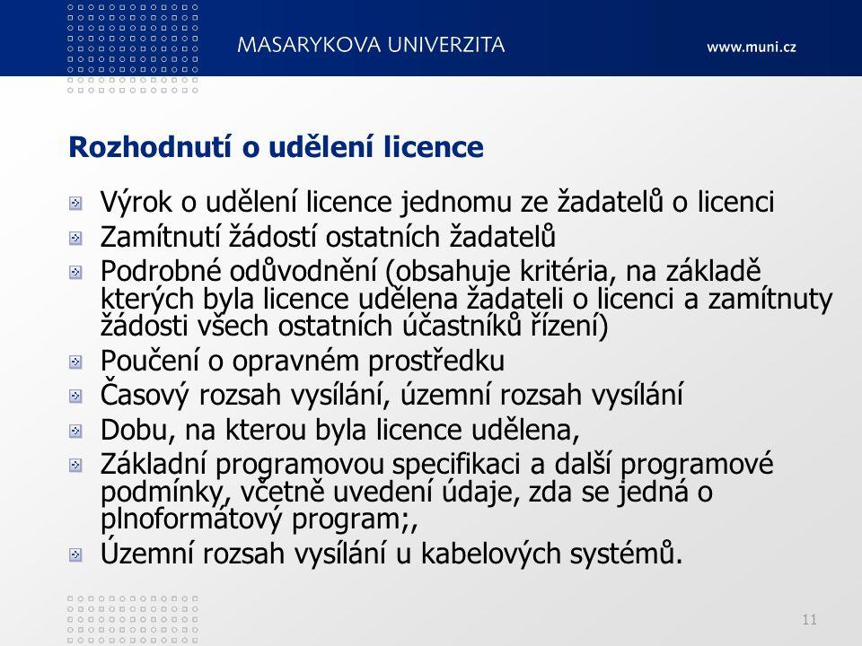 11 Rozhodnutí o udělení licence Výrok o udělení licence jednomu ze žadatelů o licenci Zamítnutí žádostí ostatních žadatelů Podrobné odůvodnění (obsahuje kritéria, na základě kterých byla licence udělena žadateli o licenci a zamítnuty žádosti všech ostatních účastníků řízení) Poučení o opravném prostředku Časový rozsah vysílání, územní rozsah vysílání Dobu, na kterou byla licence udělena, Základní programovou specifikaci a další programové podmínky, včetně uvedení údaje, zda se jedná o plnoformátový program;, Územní rozsah vysílání u kabelových systémů.