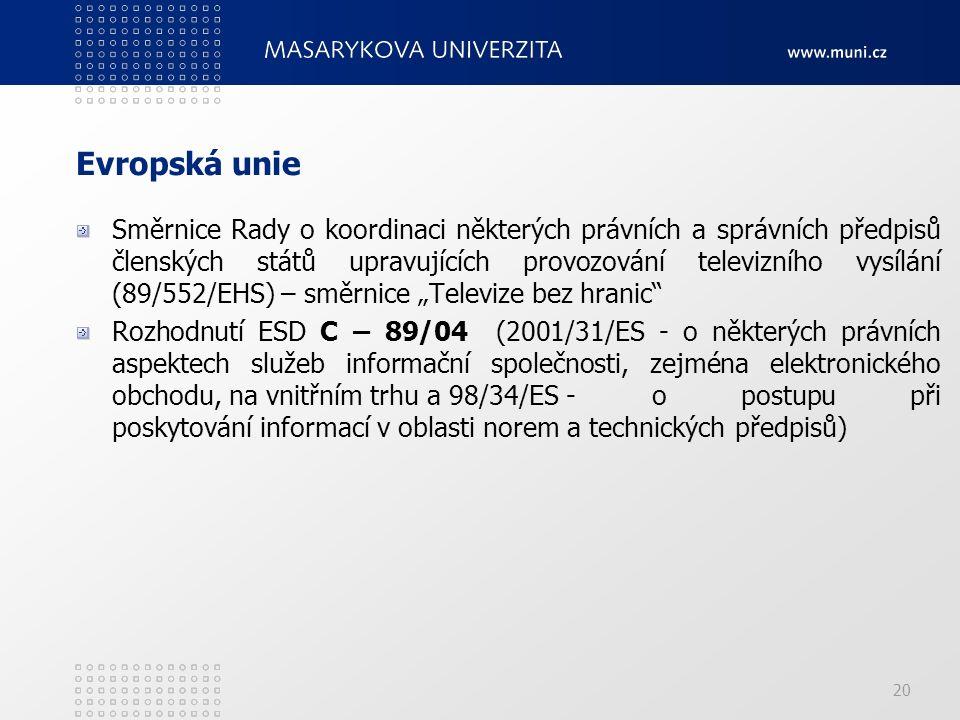"""20 Evropská unie Směrnice Rady o koordinaci některých právních a správních předpisů členských států upravujících provozování televizního vysílání (89/552/EHS) – směrnice """"Televize bez hranic Rozhodnutí ESD C – 89/04 (2001/31/ES - o některých právních aspektech služeb informační společnosti, zejména elektronického obchodu, na vnitřním trhu a 98/34/ES - o postupu při poskytování informací v oblasti norem a technických předpisů)"""