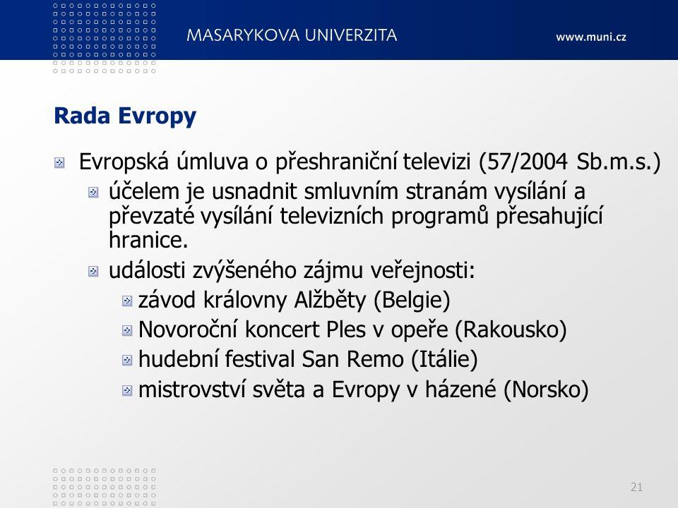 21 Rada Evropy Evropská úmluva o přeshraniční televizi (57/2004 Sb.m.s.) účelem je usnadnit smluvním stranám vysílání a převzaté vysílání televizních