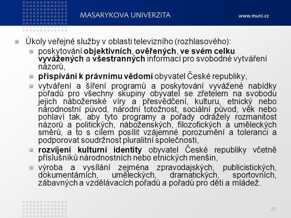 27 Úkoly veřejné služby v oblasti televizního (rozhlasového): poskytování objektivních, ověřených, ve svém celku vyvážených a všestranných informací pro svobodné vytváření názorů, přispívání k právnímu vědomí obyvatel České republiky, vytváření a šíření programů a poskytování vyvážené nabídky pořadů pro všechny skupiny obyvatel se zřetelem na svobodu jejich náboženské víry a přesvědčení, kulturu, etnický nebo národnostní původ, národní totožnost, sociální původ, věk nebo pohlaví tak, aby tyto programy a pořady odrážely rozmanitost názorů a politických, náboženských, filozofických a uměleckých směrů, a to s cílem posílit vzájemné porozumění a toleranci a podporovat soudržnost pluralitní společnosti, rozvíjení kulturní identity obyvatel České republiky včetně příslušníků národnostních nebo etnických menšin, výroba a vysílání zejména zpravodajských, publicistických, dokumentárních, uměleckých, dramatických, sportovních, zábavných a vzdělávacích pořadů a pořadů pro děti a mládež.