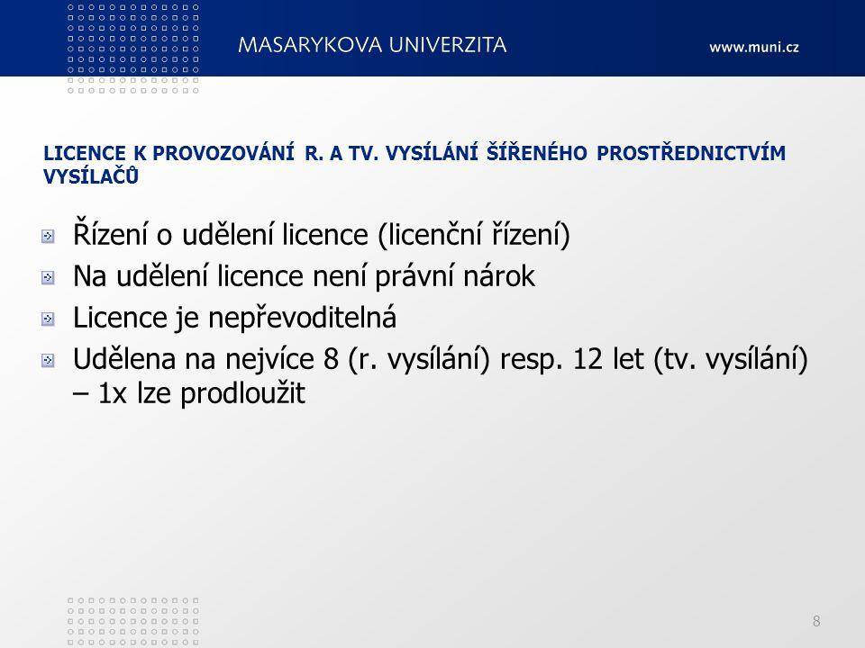 8 LICENCE K PROVOZOVÁNÍ R. A TV. VYSÍLÁNÍ ŠÍŘENÉHO PROSTŘEDNICTVÍM VYSÍLAČŮ Řízení o udělení licence (licenční řízení) Na udělení licence není právní