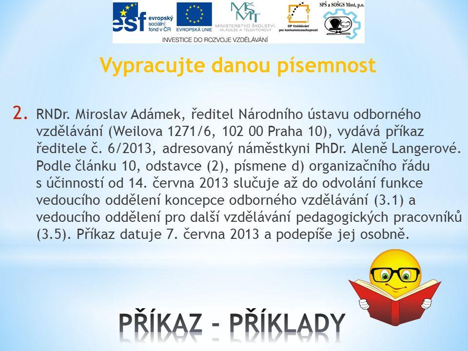 Vypracujte danou písemnost 2. RNDr. Miroslav Adámek, ředitel Národního ústavu odborného vzdělávání (Weilova 1271/6, 102 00 Praha 10), vydává příkaz ře