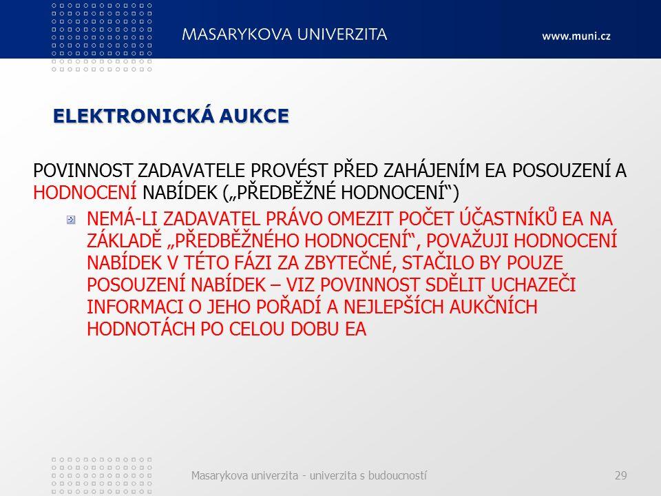 """Masarykova univerzita - univerzita s budoucností29 ELEKTRONICKÁ AUKCE POVINNOST ZADAVATELE PROVÉST PŘED ZAHÁJENÍM EA POSOUZENÍ A HODNOCENÍ NABÍDEK (""""PŘEDBĚŽNÉ HODNOCENÍ ) NEMÁ-LI ZADAVATEL PRÁVO OMEZIT POČET ÚČASTNÍKŮ EA NA ZÁKLADĚ """"PŘEDBĚŽNÉHO HODNOCENÍ , POVAŽUJI HODNOCENÍ NABÍDEK V TÉTO FÁZI ZA ZBYTEČNÉ, STAČILO BY POUZE POSOUZENÍ NABÍDEK – VIZ POVINNOST SDĚLIT UCHAZEČI INFORMACI O JEHO POŘADÍ A NEJLEPŠÍCH AUKČNÍCH HODNOTÁCH PO CELOU DOBU EA"""