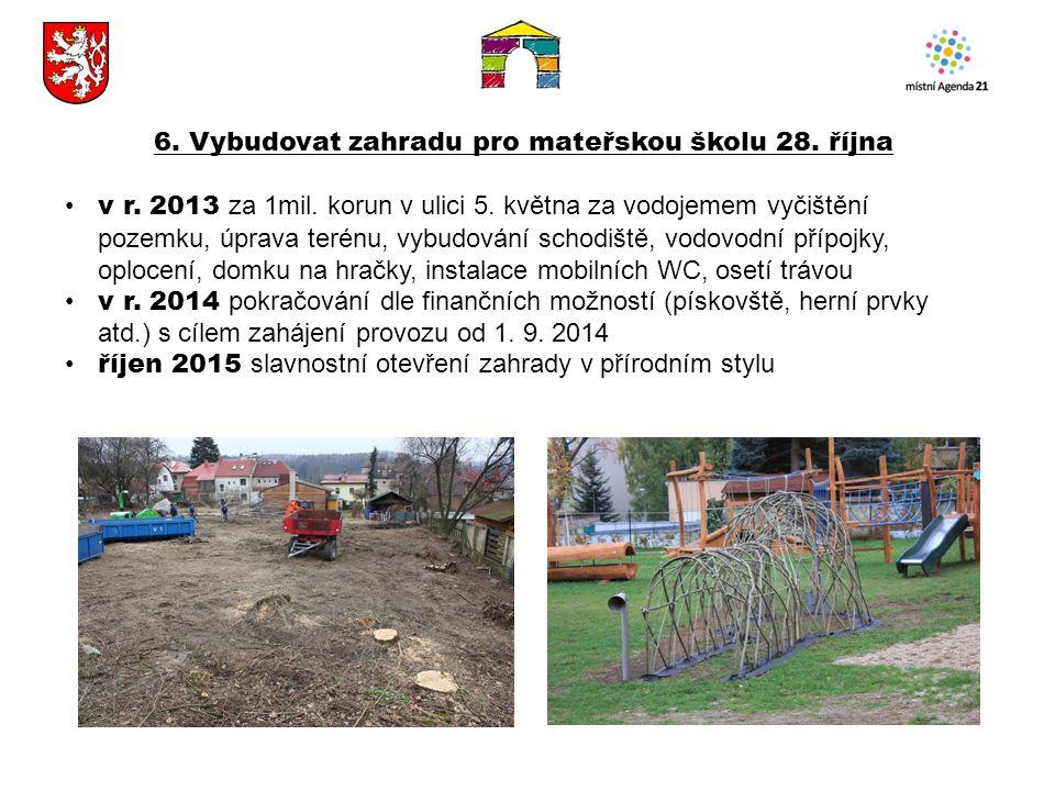 6. Vybudovat zahradu pro mateřskou školu 28. října v r. 2013 za 1mil. korun v ulici 5. května za vodojemem vyčištění pozemku, úprava terénu, vybudován