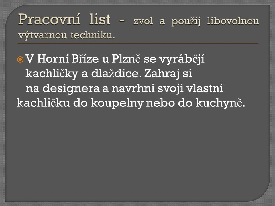  V Horní B ř íze u Plzn ě se vyráb ě jí kachli č ky a dla ž dice.