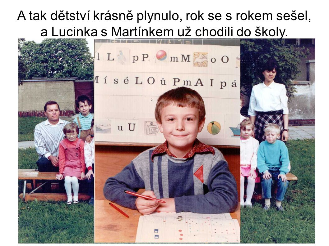 A tak dětství krásně plynulo, rok se s rokem sešel, a Lucinka s Martínkem už chodili do školy.