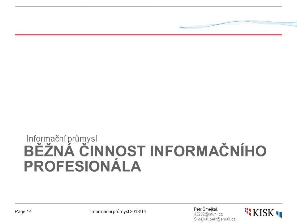 Informační průmysl 2013/14Page 14 Petr Šmejkal, 43262@muni.cz 43262@muni.cz Smejkal.petr@email.cz BĚŽNÁ ČINNOST INFORMAČNÍHO PROFESIONÁLA Informační průmysl