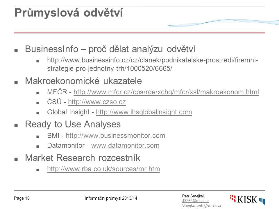 Informační průmysl 2013/14Page 18 Petr Šmejkal, 43262@muni.cz 43262@muni.cz Smejkal.petr@email.cz Průmyslová odvětví ■ BusinessInfo – proč dělat analýzu odvětví ■ http://www.businessinfo.cz/cz/clanek/podnikatelske-prostredi/firemni- strategie-pro-jednotny-trh/1000520/6665/ ■ Makroekonomické ukazatele ■ MFČR - http://www.mfcr.cz/cps/rde/xchg/mfcr/xsl/makroekonom.htmlhttp://www.mfcr.cz/cps/rde/xchg/mfcr/xsl/makroekonom.html ■ ČSÚ - http://www.czso.czhttp://www.czso.cz ■ Global Insight - http://www.ihsglobalinsight.comhttp://www.ihsglobalinsight.com ■ Ready to Use Analyses ■ BMI - http://www.businessmonitor.comhttp://www.businessmonitor.com ■ Datamonitor - www.datamonitor.comwww.datamonitor.com ■ Market Research rozcestník ■ http://www.rba.co.uk/sources/mr.htm http://www.rba.co.uk/sources/mr.htm