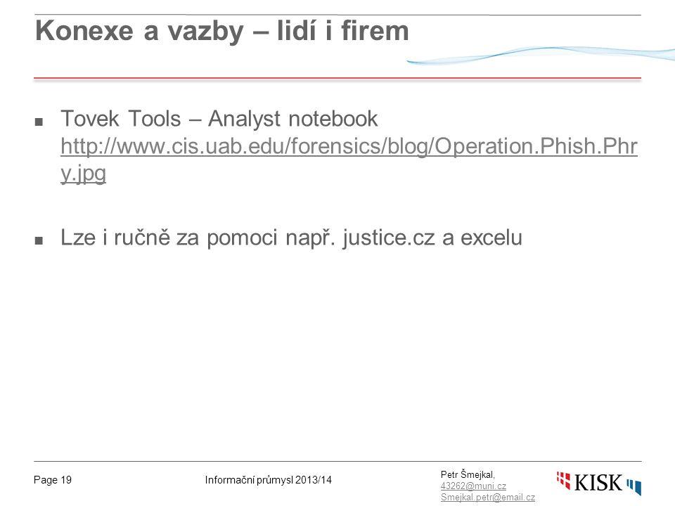 Informační průmysl 2013/14Page 19 Petr Šmejkal, 43262@muni.cz 43262@muni.cz Smejkal.petr@email.cz Konexe a vazby – lidí i firem ■ Tovek Tools – Analyst notebook http://www.cis.uab.edu/forensics/blog/Operation.Phish.Phr y.jpg http://www.cis.uab.edu/forensics/blog/Operation.Phish.Phr y.jpg ■ Lze i ručně za pomoci např.