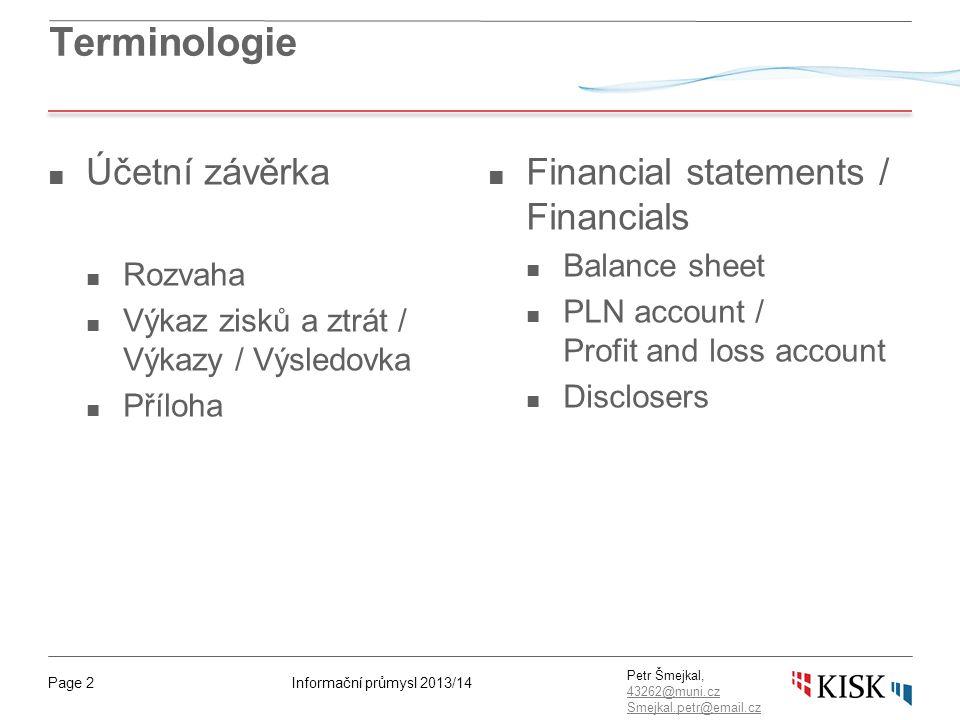 Informační průmysl 2013/14Page 2 Petr Šmejkal, 43262@muni.cz 43262@muni.cz Smejkal.petr@email.cz Terminologie ■ Účetní závěrka ■ Rozvaha ■ Výkaz zisků a ztrát / Výkazy / Výsledovka ■ Příloha ■ Financial statements / Financials ■ Balance sheet ■ PLN account / Profit and loss account ■ Disclosers