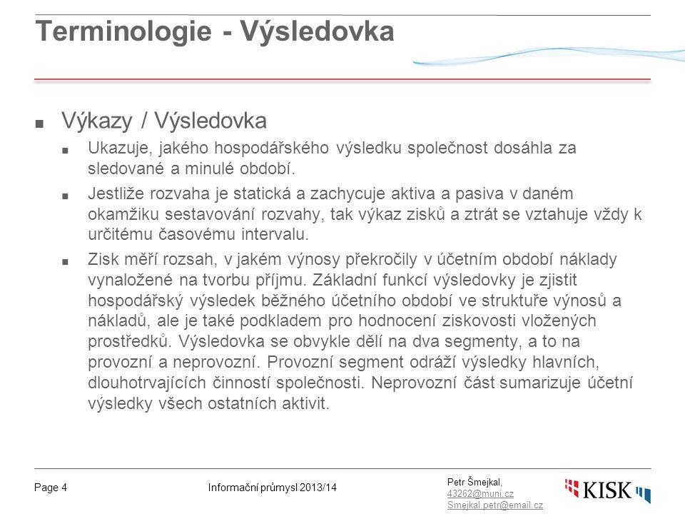 Informační průmysl 2013/14Page 4 Petr Šmejkal, 43262@muni.cz 43262@muni.cz Smejkal.petr@email.cz Terminologie - Výsledovka ■ Výkazy / Výsledovka ■ Ukazuje, jakého hospodářského výsledku společnost dosáhla za sledované a minulé období.
